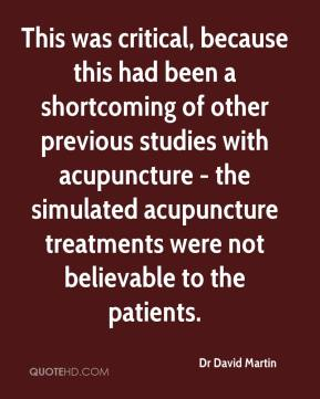 Dr David Martin - This was critical, because this had been a shortcoming of other previous studies with acupuncture - the simulated acupuncture treatments were not believable to the patients.