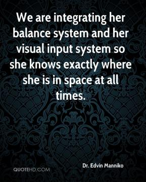 Dr. Edvin Manniko - We are integrating her balance system and her visual input system so she knows exactly where she is in space at all times.