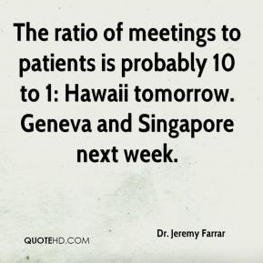 Dr. Jeremy Farrar - The ratio of meetings to patients is probably 10 to 1: Hawaii tomorrow. Geneva and Singapore next week.