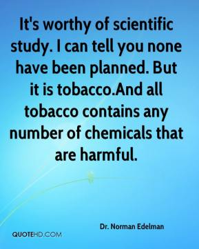 Dr. Norman Edelman - It's worthy of scientific study. I can tell you none have been planned. But it is tobacco.And all tobacco contains any number of chemicals that are harmful.