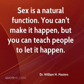 Sex is a natural function. You can't make it happen, but you can teach people to let it happen.