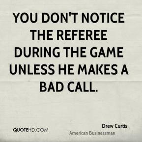 Drew Curtis - You don't notice the referee during the game unless he makes a bad call.