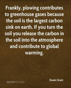 Duane Grant - Frankly, plowing contributes to greenhouse gases because the soil is the largest carbon sink on earth. If you turn the soil you release the carbon in the soil into the atmosphere and contribute to global warming.