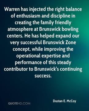 Dustan E. McCoy - Warren has injected the right balance of enthusiasm and discipline in creating the family friendly atmosphere at Brunswick bowling centers. He has helped expand our very successful Brunswick Zone concept, while improving the operational expertise and performance of this steady contributor to Brunswick's continuing success.