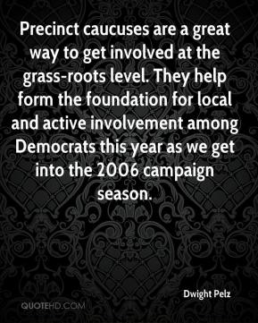 Dwight Pelz - Precinct caucuses are a great way to get involved at the grass-roots level. They help form the foundation for local and active involvement among Democrats this year as we get into the 2006 campaign season.