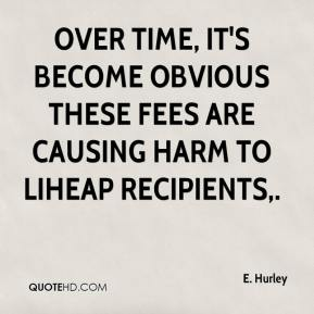 E. Hurley - Over time, it's become obvious these fees are causing harm to LIHEAP recipients.