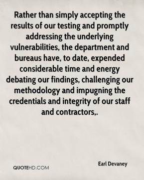 Earl Devaney - Rather than simply accepting the results of our testing and promptly addressing the underlying vulnerabilities, the department and bureaus have, to date, expended considerable time and energy debating our findings, challenging our methodology and impugning the credentials and integrity of our staff and contractors.