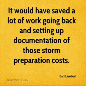Earl Lambert - It would have saved a lot of work going back and setting up documentation of those storm preparation costs.
