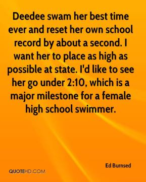 Ed Burnsed - Deedee swam her best time ever and reset her own school record by about a second. I want her to place as high as possible at state. I'd like to see her go under 2:10, which is a major milestone for a female high school swimmer.