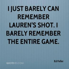 Ed Feller - I just barely can remember Lauren's shot. I barely remember the entire game.