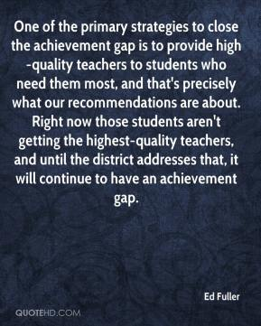 Ed Fuller - One of the primary strategies to close the achievement gap is to provide high-quality teachers to students who need them most, and that's precisely what our recommendations are about. Right now those students aren't getting the highest-quality teachers, and until the district addresses that, it will continue to have an achievement gap.