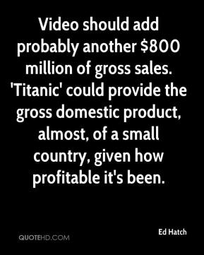 Ed Hatch - Video should add probably another $800 million of gross sales. 'Titanic' could provide the gross domestic product, almost, of a small country, given how profitable it's been.