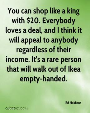 Ed Nakfoor - You can shop like a king with $20. Everybody loves a deal, and I think it will appeal to anybody regardless of their income. It's a rare person that will walk out of Ikea empty-handed.