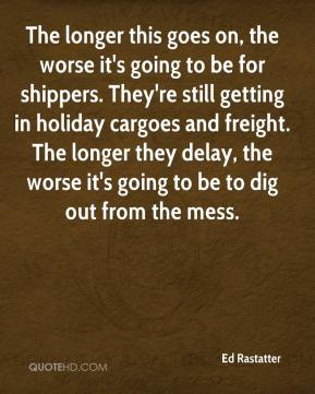Ed Rastatter - The longer this goes on, the worse it's going to be for shippers. They're still getting in holiday cargoes and freight. The longer they delay, the worse it's going to be to dig out from the mess.