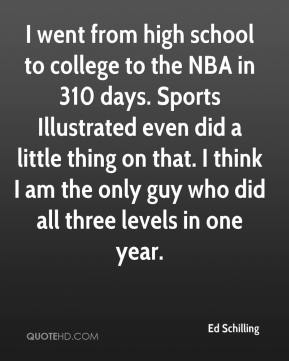 Ed Schilling - I went from high school to college to the NBA in 310 days. Sports Illustrated even did a little thing on that. I think I am the only guy who did all three levels in one year.