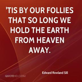 Edward Rowland Sill - 'Tis by our follies that so long We hold the earth from heaven away.