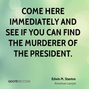 Come here immediately and see if you can find the murderer of the President.