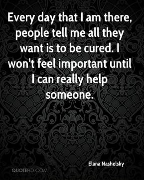 Elana Nashelsky - Every day that I am there, people tell me all they want is to be cured. I won't feel important until I can really help someone.