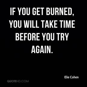 If you get burned, you will take time before you try again.