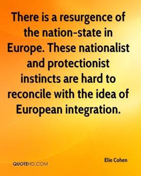 There is a resurgence of the nation-state in Europe. These nationalist and protectionist instincts are hard to reconcile with the idea of European integration.