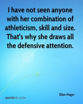 Ellen Mager - I have not seen anyone with her combination of athleticism, skill and size. That's why she draws all the defensive attention.