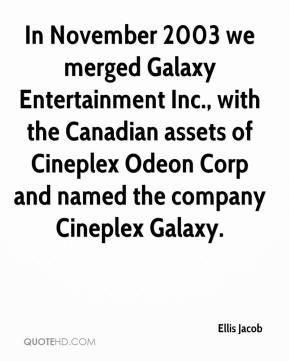 Ellis Jacob - In November 2003 we merged Galaxy Entertainment Inc., with the Canadian assets of Cineplex Odeon Corp and named the company Cineplex Galaxy.