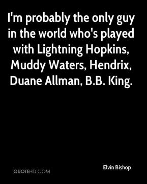 Elvin Bishop - I'm probably the only guy in the world who's played with Lightning Hopkins, Muddy Waters, Hendrix, Duane Allman, B.B. King.