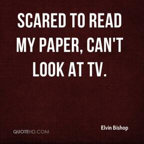 scared to read my paper, can't look at TV.