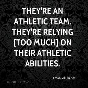 Emanuel Charles - They're an athletic team. They're relying [too much] on their athletic abilities.