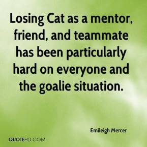 Emileigh Mercer - Losing Cat as a mentor, friend, and teammate has been particularly hard on everyone and the goalie situation.