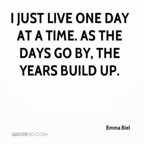 Emma Biel - I just live one day at a time. As the days go by, the years build up.