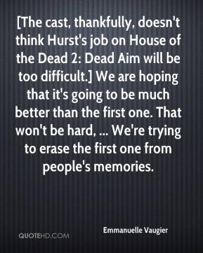 Emmanuelle Vaugier - [The cast, thankfully, doesn't think Hurst's job on House of the Dead 2: Dead Aim will be too difficult.] We are hoping that it's going to be much better than the first one. That won't be hard, ... We're trying to erase the first one from people's memories.