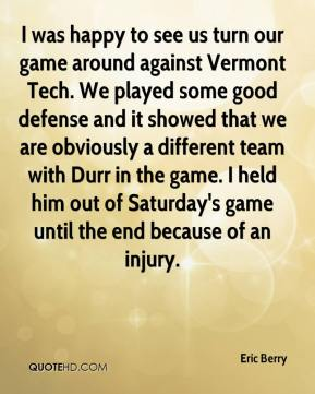 Eric Berry - I was happy to see us turn our game around against Vermont Tech. We played some good defense and it showed that we are obviously a different team with Durr in the game. I held him out of Saturday's game until the end because of an injury.