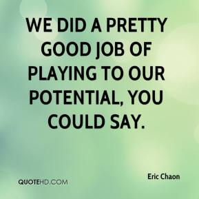 Eric Chaon - We did a pretty good job of playing to our potential, you could say.