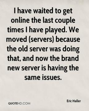 Eric Haller - I have waited to get online the last couple times I have played. We moved (servers) because the old server was doing that, and now the brand new server is having the same issues.