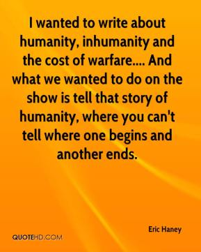 Eric Haney - I wanted to write about humanity, inhumanity and the cost of warfare.... And what we wanted to do on the show is tell that story of humanity, where you can't tell where one begins and another ends.