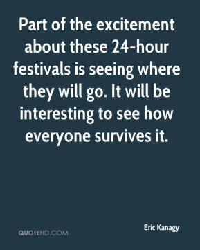 Eric Kanagy - Part of the excitement about these 24-hour festivals is seeing where they will go. It will be interesting to see how everyone survives it.