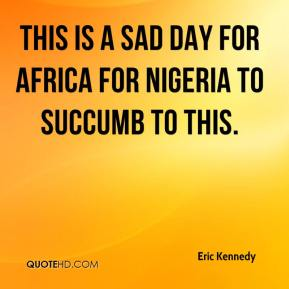 Eric Kennedy - This is a sad day for Africa for Nigeria to succumb to this.