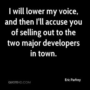 Eric Parfrey - I will lower my voice, and then I'll accuse you of selling out to the two major developers in town.