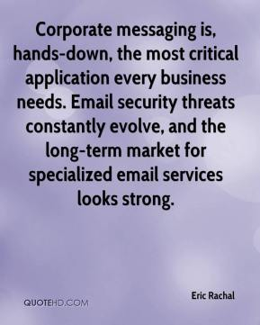 Eric Rachal - Corporate messaging is, hands-down, the most critical application every business needs. Email security threats constantly evolve, and the long-term market for specialized email services looks strong.