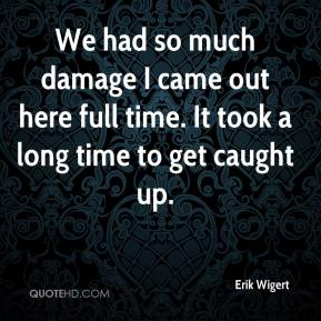 Erik Wigert - We had so much damage I came out here full time. It took a long time to get caught up.