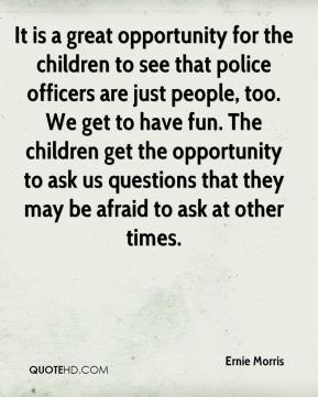 It is a great opportunity for the children to see that police officers are just people, too. We get to have fun. The children get the opportunity to ask us questions that they may be afraid to ask at other times.