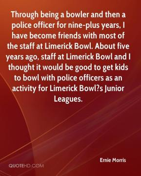 Ernie Morris - Through being a bowler and then a police officer for nine-plus years, I have become friends with most of the staff at Limerick Bowl. About five years ago, staff at Limerick Bowl and I thought it would be good to get kids to bowl with police officers as an activity for Limerick Bowl?s Junior Leagues.