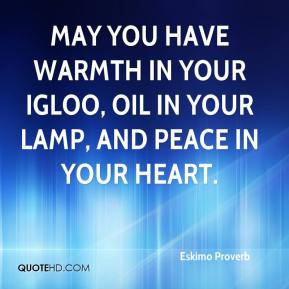 Eskimo Proverb - May you have warmth in your igloo, oil in your lamp, and peace in your heart.