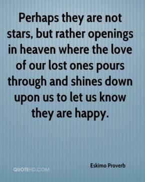 Eskimo Proverb - Perhaps they are not stars, but rather openings in heaven where the love of our lost ones pours through and shines down upon us to let us know they are happy.