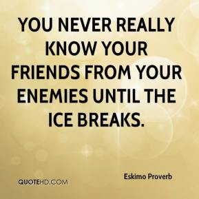 Eskimo Proverb - You never really know your friends from your enemies until the ice breaks.
