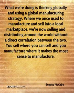 Eugene McCabe - What we're doing is thinking globally and using a global manufacturing strategy. Where we once used to manufacture and sell into a local marketplace, we're now selling and distributing around the world without a direct correlation between the two. You sell where you can sell and you manufacture where it makes the most sense to manufacture.
