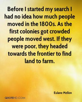 Eulane Mellon - Before I started my search I had no idea how much people moved in the 1800s. As the first colonies got crowded people moved west. If they were poor, they headed towards the frontier to find land to farm.