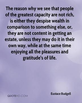 Eustace Budgell - The reason why we see that people of the greatest capacity are not rich, is either they despise wealth in comparison to something else, or, they are not content in getting an estate, unless they may do it in their own way, while at the same time enjoying all the pleasures and gratitude's of life.
