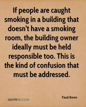 Fauzi Bowo - If people are caught smoking in a building that doesn't have a smoking room, the building owner ideally must be held responsible too. This is the kind of confusion that must be addressed.